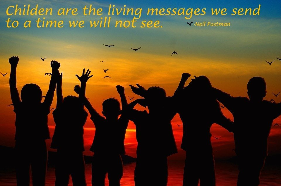 Children are the Living Messages we send to a time we will not see. –Neil Postman (click to enlarge)